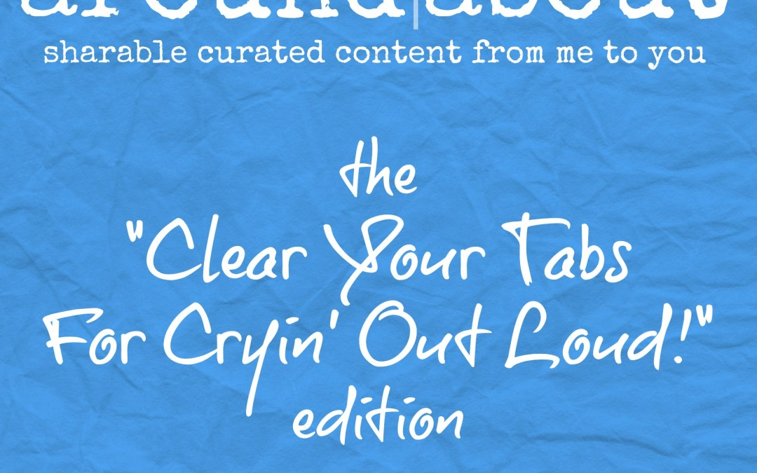 "Around/About | the ""Clear Your Tabs for Cryin' Out Loud!"" edition"