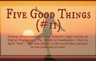 "Five Good Things (#12): In which we talk about Fantasy Requirements / Nora Roberts' Legal Action on Digital Plagiarism / The World of Domhantyr / How to Spell ""Fish"" / The only library in the world that operates in two countries at once. robinlythgoe.com"