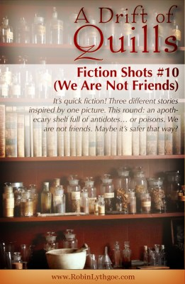 It's quick fiction! Three different stories inspired by one picture. This round: an apothecary shelf full of antidotes… or poisons. We are not friends. Maybe it's safer that way? [www.robinlythgoe.com]