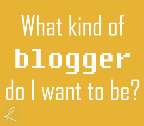 What kind of blogger do I want to be?