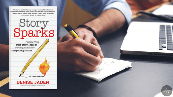 Story Sparks Finding Your Best Story Ideas & Turning Them into Compelling Fiction by Denise Jaden