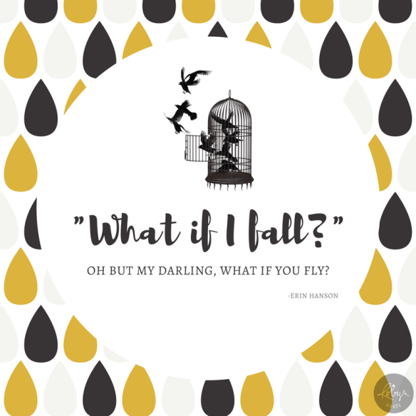 What if I fall? Oh but my darling, what if you fly?