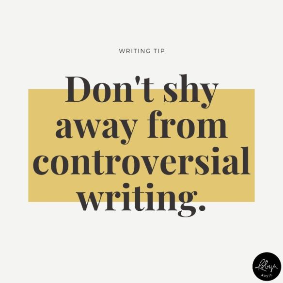 Don't shy away from controversial writing.
