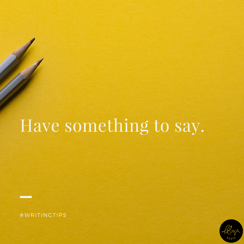 Have something to say. Writing tips