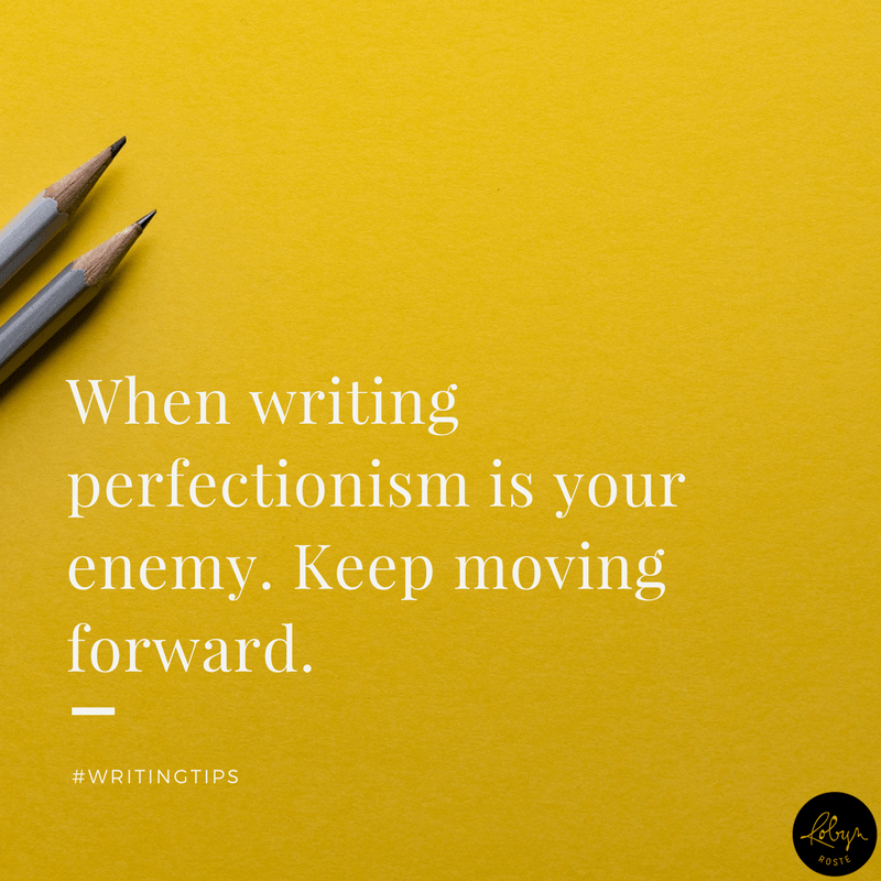When writing, perfectionism is your enemy. Keep moving forward