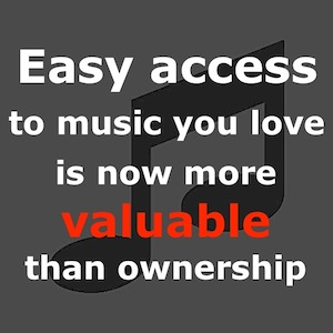 Easy access to music you love is now more valuable than ownership