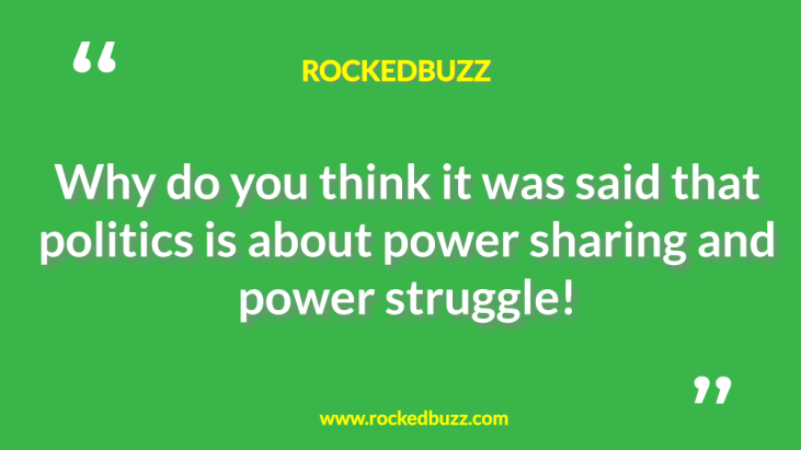 Why do you think it was said that politics is about power sharing and power struggle rb