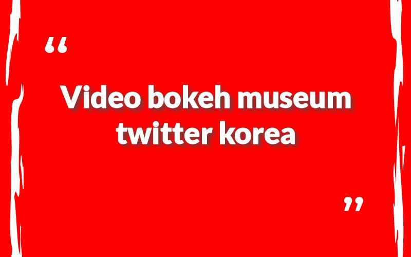 video bokeh museum twitter korea