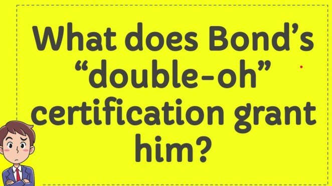"""What does Bond's """"double-oh"""" certification grant him?"""