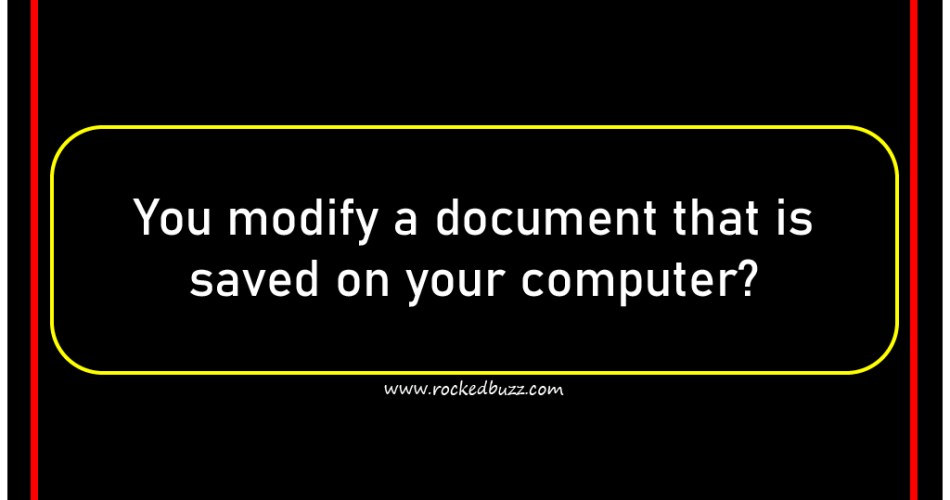 You modify a document that is saved on your computer?