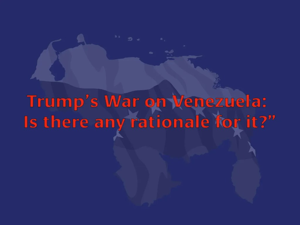 Trump's War on Venezuela: Is there any rationale for it?