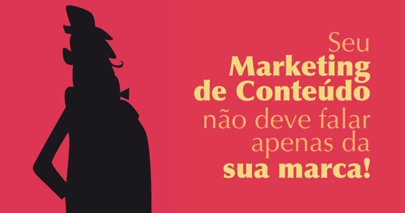 Seu Marketing de Conteúdo não deve falar apenas da sua marca!
