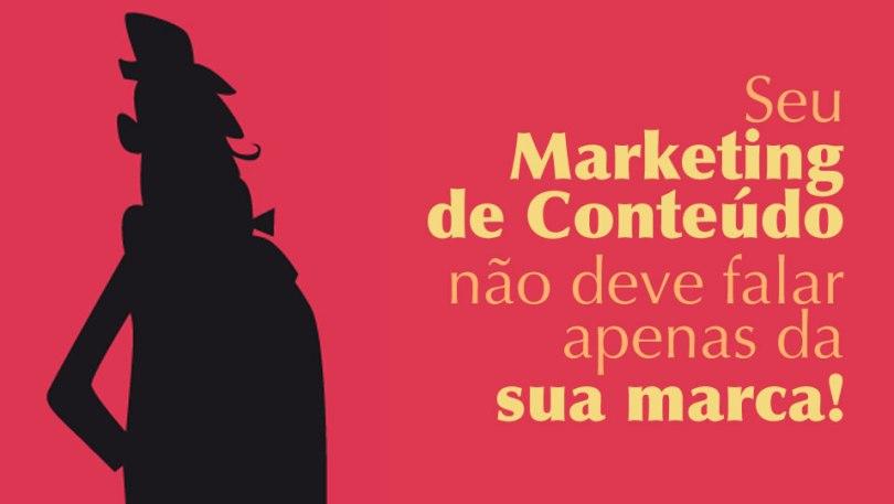 Seu marketing de conteúdo não deve falar apenas da sua marca