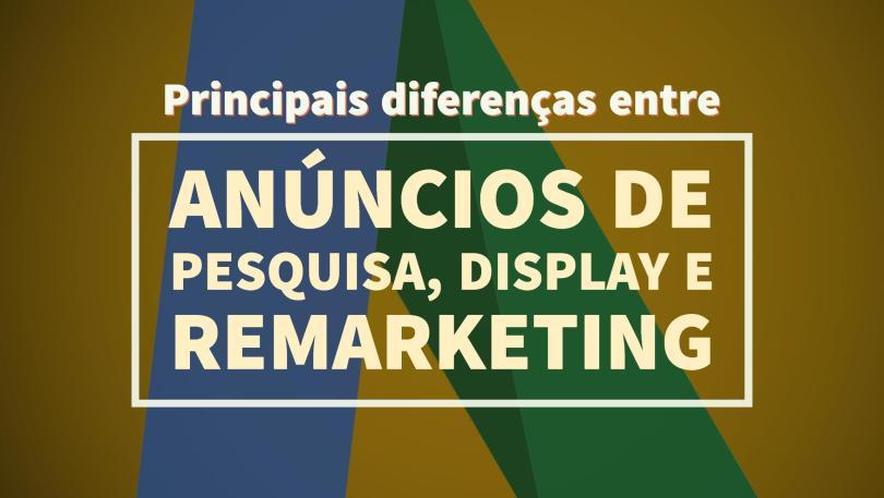 Principais diferenças entre anúncios de pesquisa, display e remarketing no Google Adwords