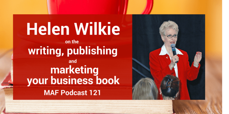 Helen Wilkie on writing, publishing and marketing your business book - MAF121