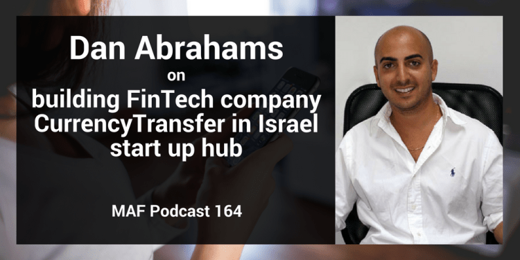 Dan Abrahams on building FinTech company CurrencyTransfer in Israel start up hub - MAF164