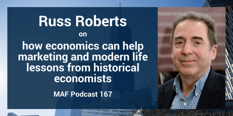 Russ Roberts on how economics can help marketing and modern life lessons from historical economists - MAF167