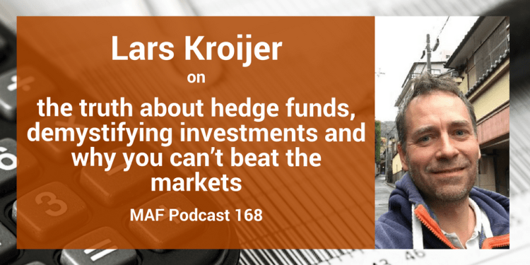Lars Kroijer on the truth about hedge funds, demystifying investments and why you can't beat the markets - MAF168