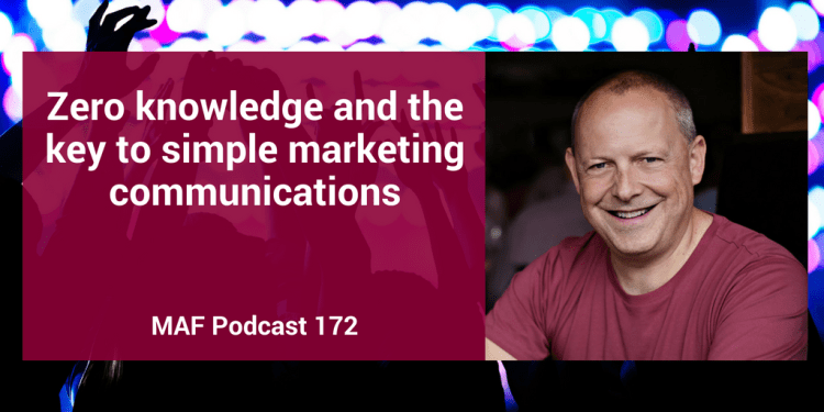 Zero knowledge and the key to simple marketing communications – MAF172