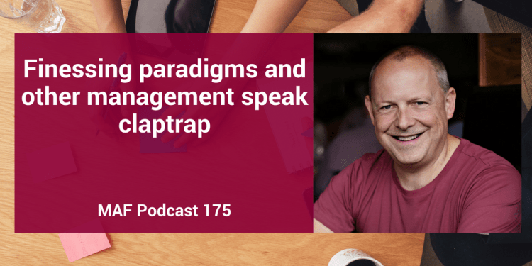 Finessing paradigms and other management speak claptrap – MAF175
