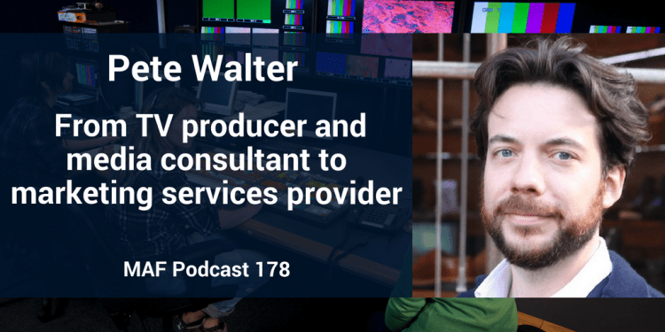 Pete Walter: From TV producer and media consultant to marketing services provider - MAF178