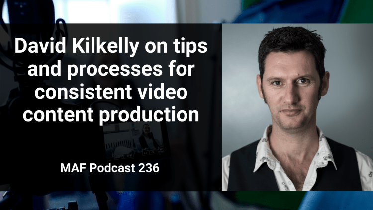 David Kilkelly on tips and processes for consistent video content production - MAF236