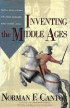 """Norman F. Cantor, """"Inventing the Middle Ages: The Lives, Works, and Ideas of the Great Medievalists of the Twentieth Century"""""""