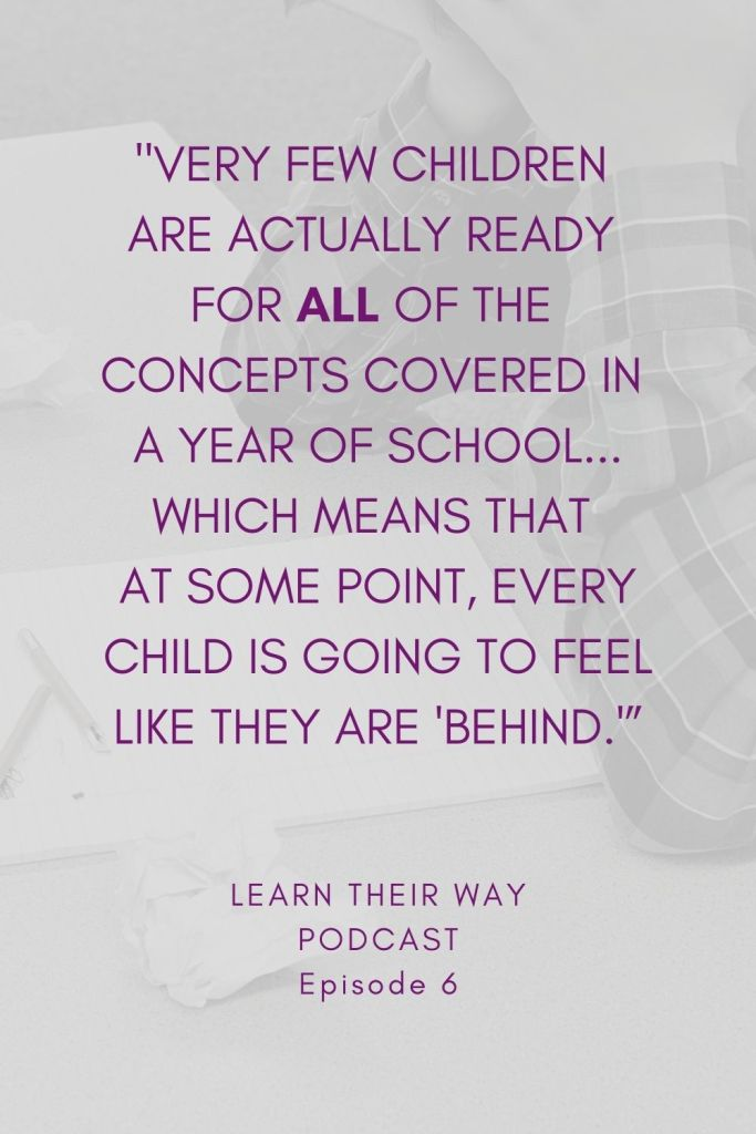Quote: Very few children are actually ready for ALL of the concepts covered in a year of school, which means that at some point, every child is going to feel like they are behind.