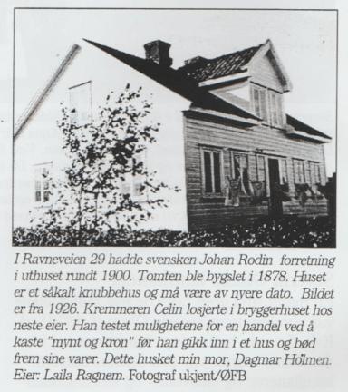 Ravneveien 29. Rodingården. Eiendommen har hatt flere eiere opp gjennom årene. Ellen Andrésen hadde en liten butikk her. Senere flyttet Martin Gustavsen inn med sin familie. Sønnen Arthur overtok eiendommen, og etter ham datteren Bjørg Henriksen.
