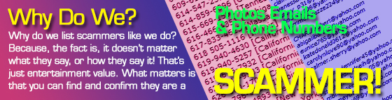 Why do we list scammers like we do? Because, the fact is, it doesn't matter what they say, or how they say it! That's just entertainment value. What matters is that you can find and confirm they are a Scammer