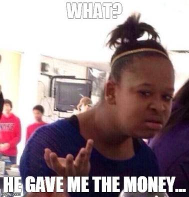 But he gave me the money!