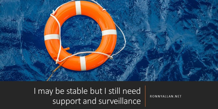 I may be stable but I still need support and surveillance