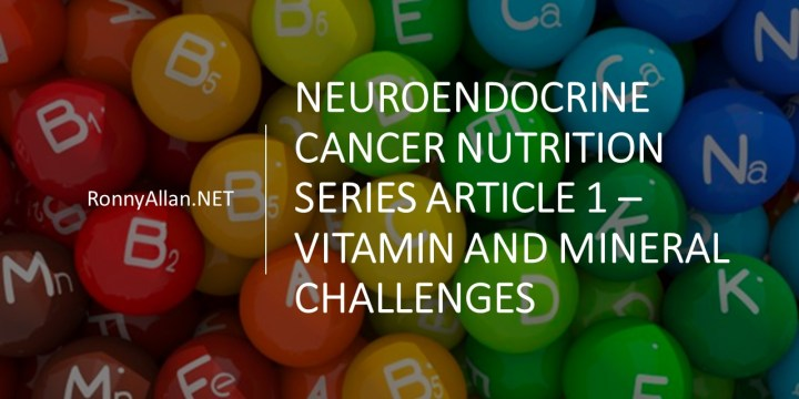 Neuroendocrine Cancer Nutrition Series Article 1 – Vitamin and Mineral Challenges