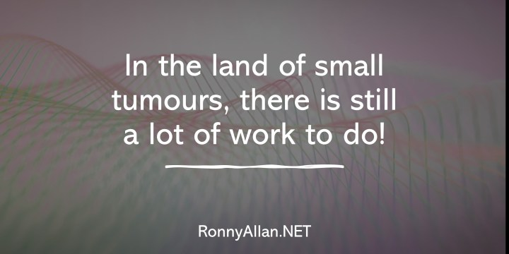 In the land of small tumours, there is still a lot of work to do!