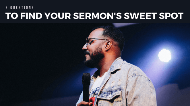 3 Questions to Find Your Sermon's Sweet Spot - by David Rudd
