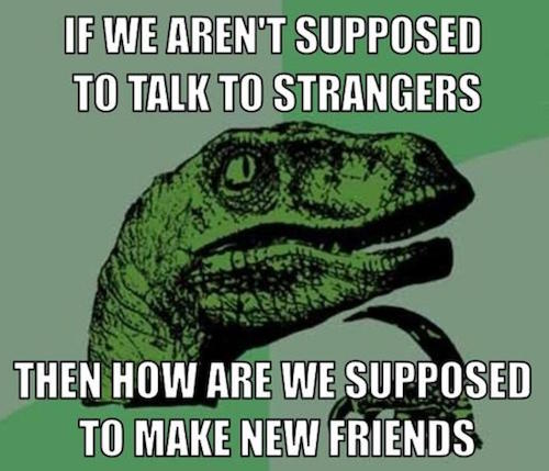 "Philosoraptor meme states, ""If we aren't supposed to talk to strangers, then how are we supposed to make new friends."""