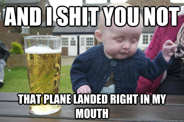 """Meme of drunk looking baby beside a beer, reads, """"And I shit you not, that plane landed right in my mouth."""""""