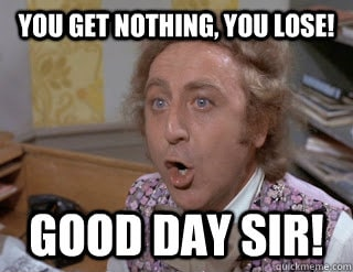 "Wonka fizzy lifting drinks meme reads, ""you get nothing, you lose! Good day sir!"""