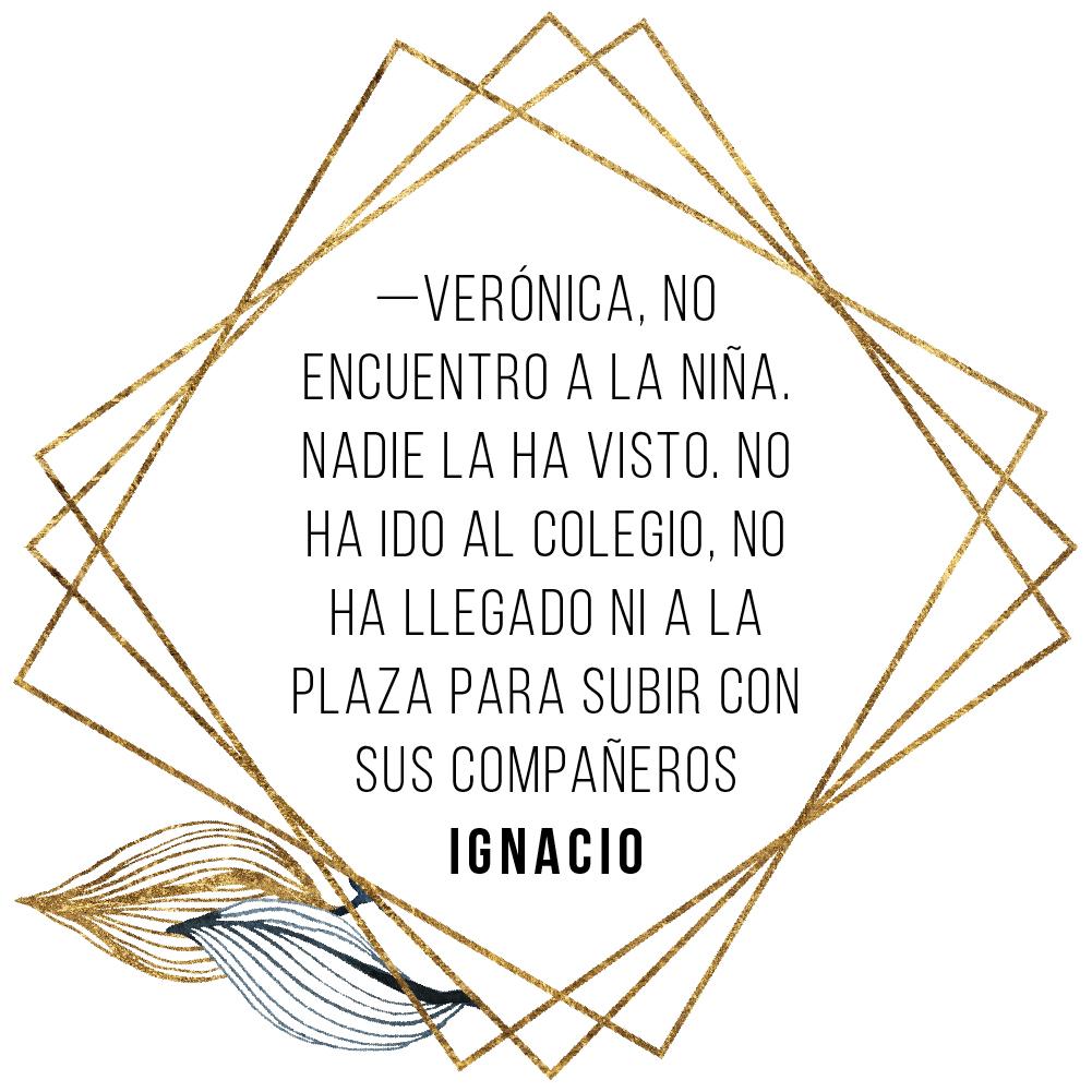 IGNACIO (diálogo): Verónica, no encuentro a la niña. Nadie la ha visto. No ha ido al colegio, no ha llegado ni a la plaza para subir con sus compañeros