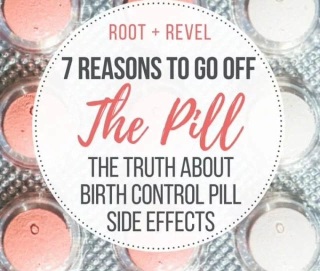 7 Reasons To Go Off The Pill This Inside Look Into Hormonal Birth Control Uncovers
