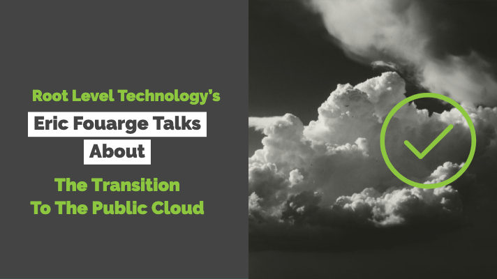 Root Level Technology's Eric Fouarge Talks About The Transition To The Public Cloud