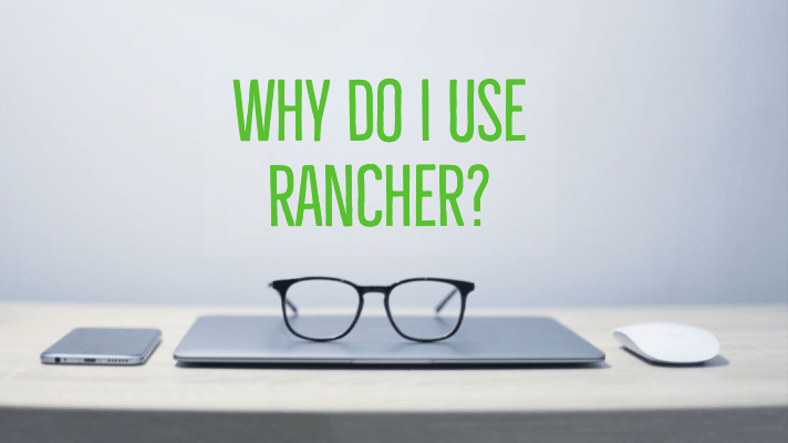Why Do I Use Rancher?