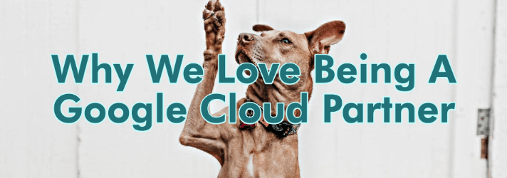 Why We Love Being A Google Cloud Partner