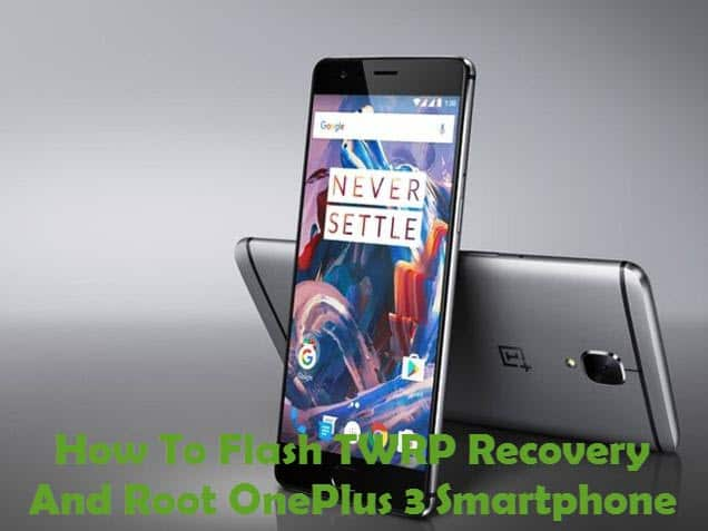 How To Flash TWRP Recovery And Root OnePlus 3 Smartphone