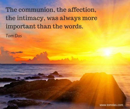 The communion, the affection, the intimacy was always more important than the words