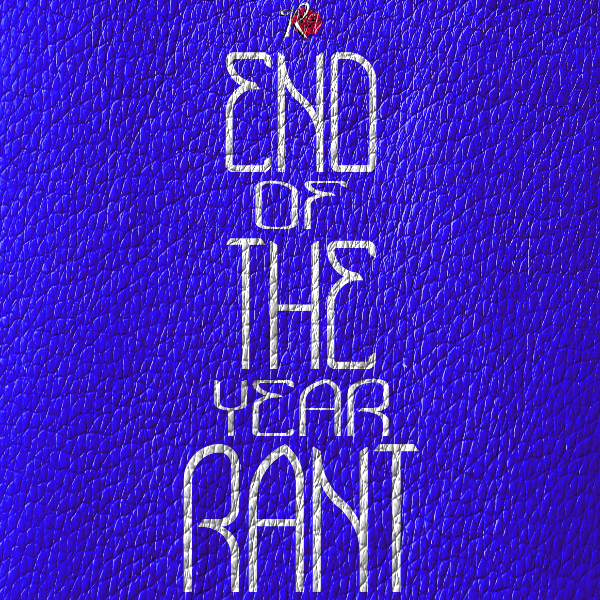 End of The Year Rant