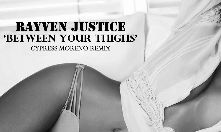 "Rayven Justice ""Between Your Thighs"" (Cypress Moreno Remix)"