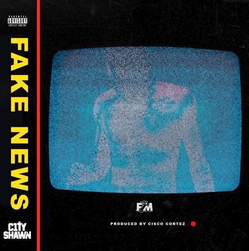 "City Shawn – ""Fake News"" Prod. by Cisco Cortez"