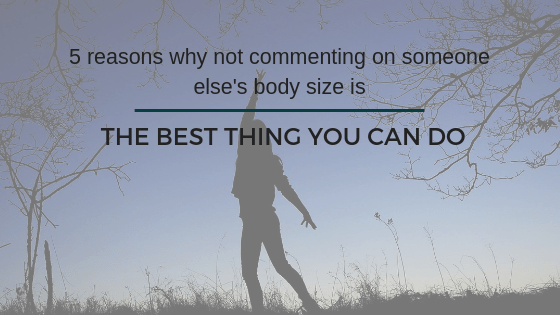 5 reasons why NOT commenting on someone else's body size is the BEST thing you can do