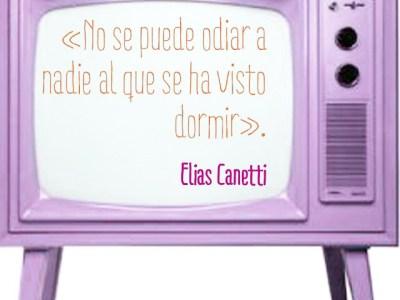 «No se puede odiar a nadie al que se ha visto dormir». Elias Canetti